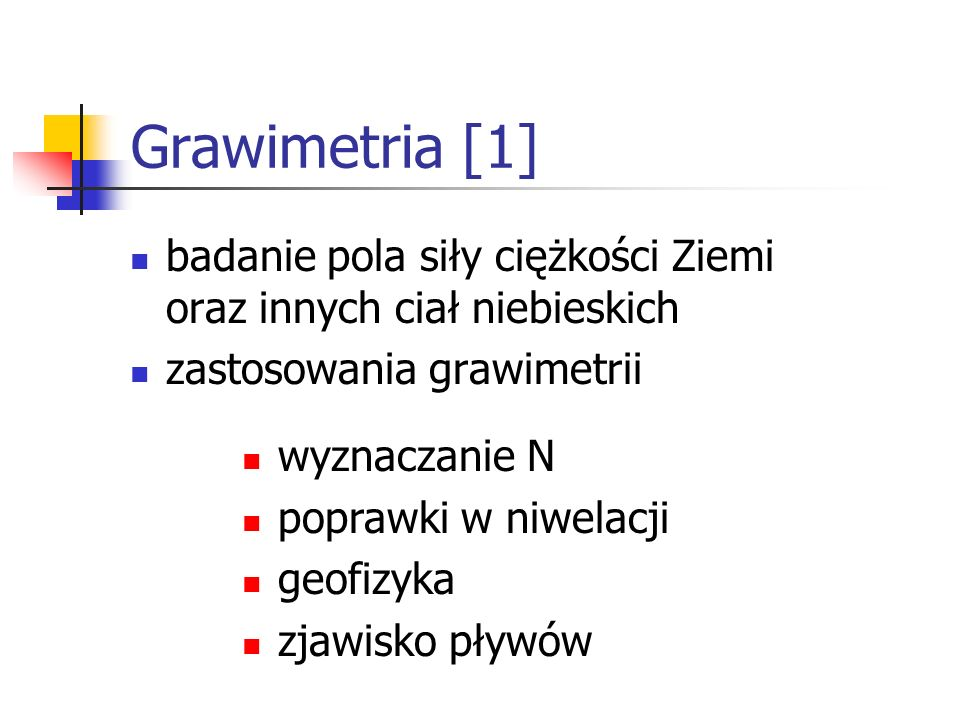 Grawimetria [1] badanie pola siły ciężkości Ziemi oraz innych ciał niebieskich. zastosowania grawimetrii.